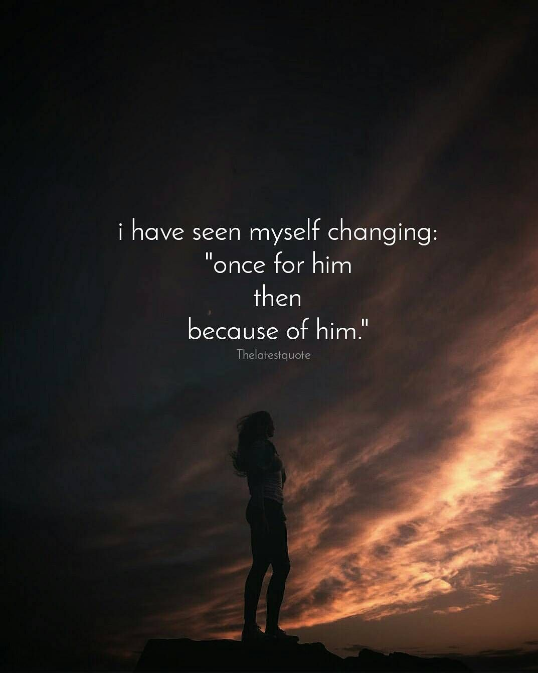"i have seen myself changing ""once for him then because of him "" Breakup QuotesSad QuotesLove"