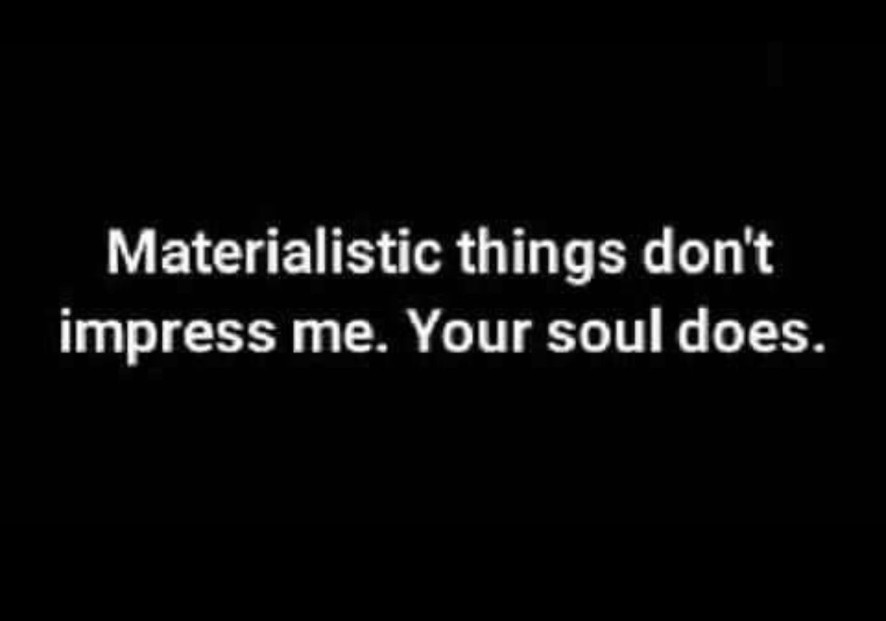 Material Possessions Don T Impress Me Your Soul Does Life