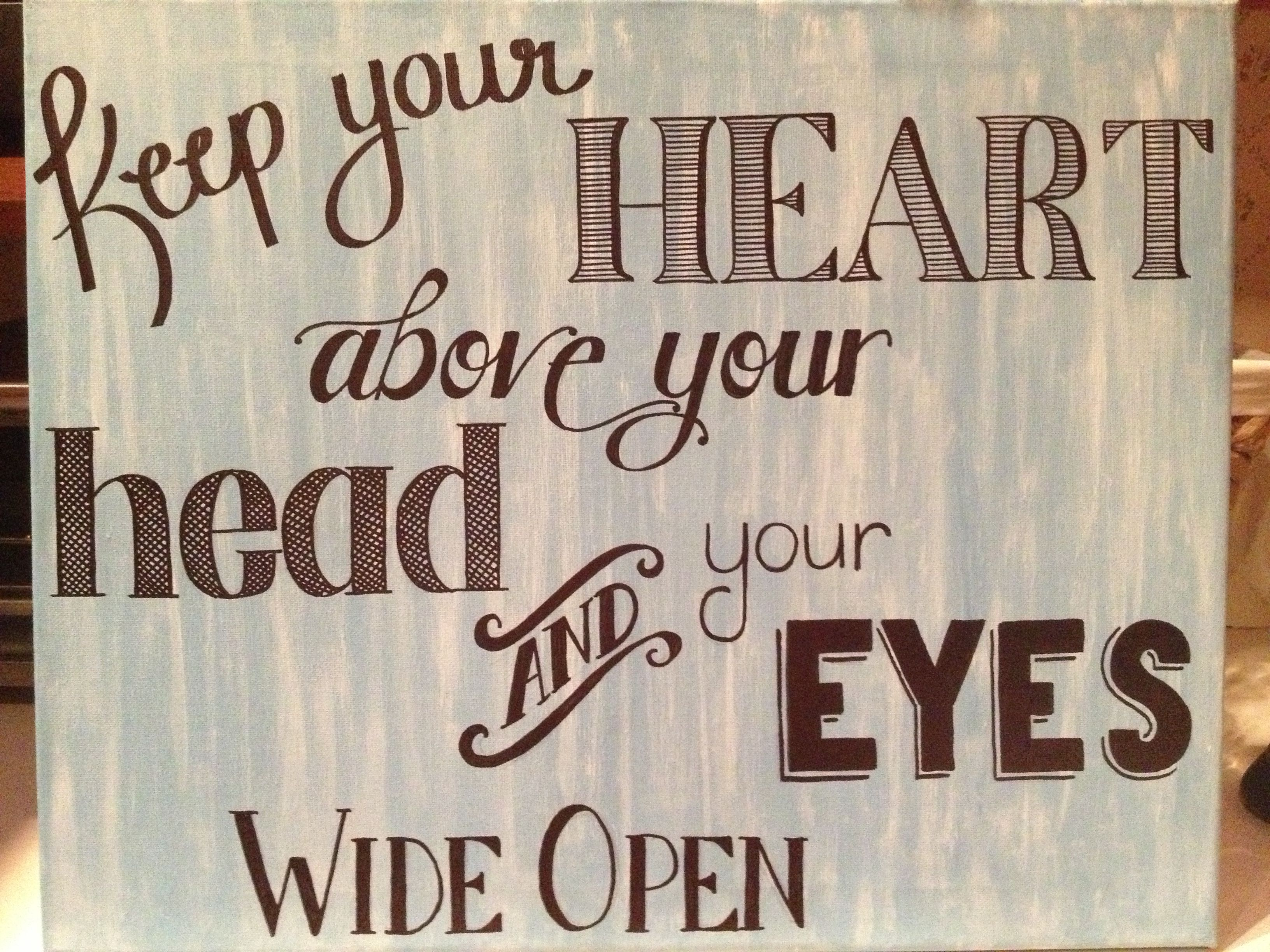Keep Your Heart Above Your Head And Your Eyes Wide Open Soooo Much