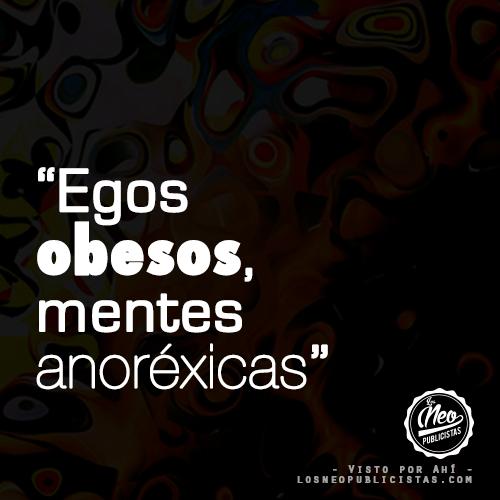 """""""Egos obesos, mentes anoréxicas"""""""