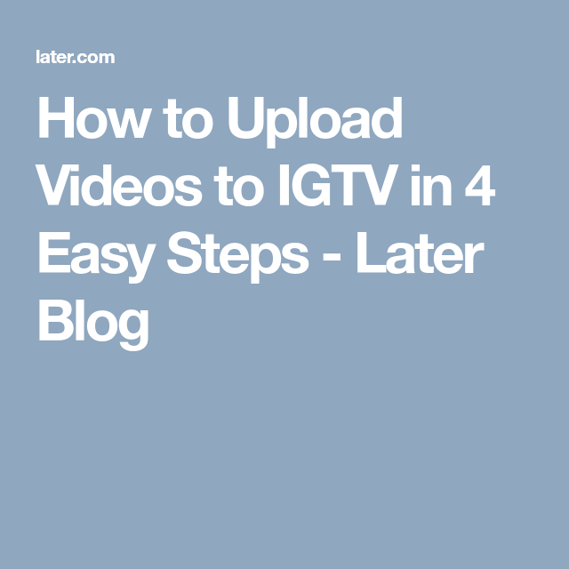 How To Upload Videos To Igtv In 4 Easy Steps Later Blog Easy Step Videos Blog