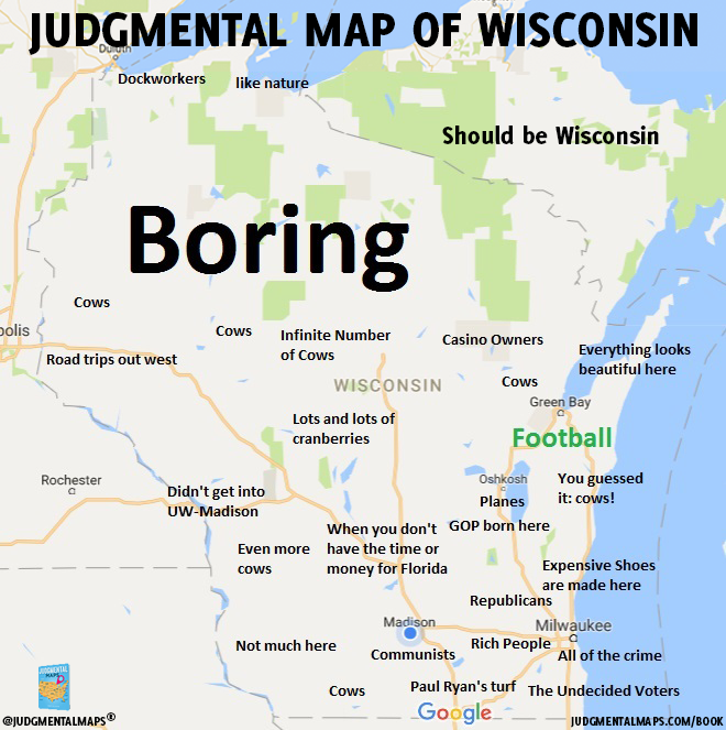 Wisconsin by JMG Copr. 2017 Judgmental Maps. All Rights ... on map of hatred, map of abuse, map of ideology, map of racism in america, map of homosexuality, map of morality, map of religious persecution, map of you and me, map of empathy, map of babies, map of speech, map of slang, map of values, map of national area codes, map of the corporate world, map of payphones, map of leadership, map of police brutality, map of discrimination, map of writing,