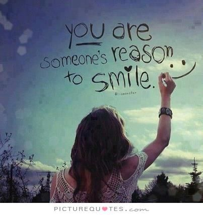 You are someone's reason to smile. Picture Quotes. | Smile Quotes