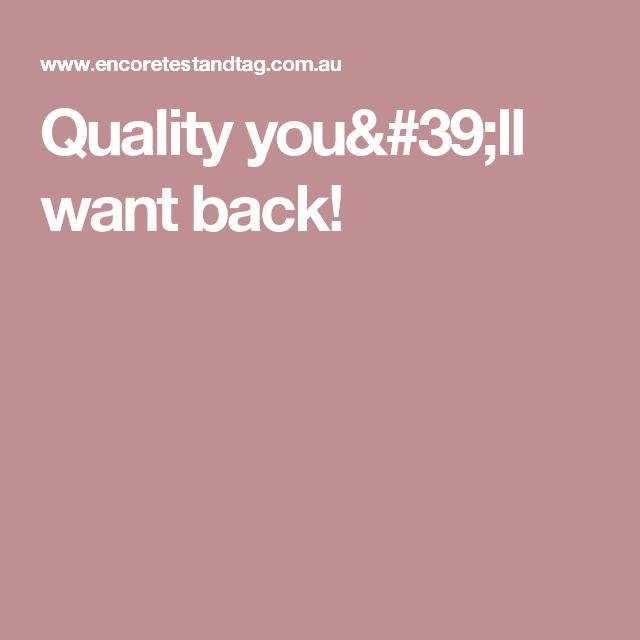 Quality you'll want back!