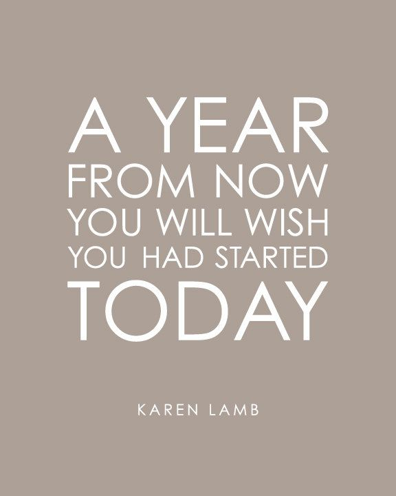 A Year From Now You Will Wish You Had Started Today Karen Lamb