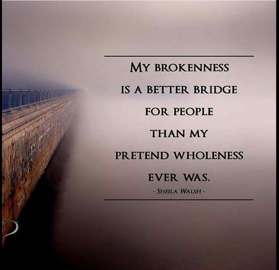 My Brokenness Is Better Bridge For People Than My Pretend