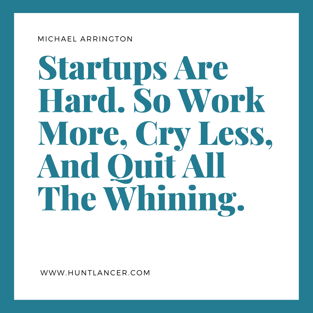 Startups Are Hard So Work More Cry Less And Quit All The Whining Michael Arrington Inspirational Quotes Entrepreneur Success Personal Development Quotes