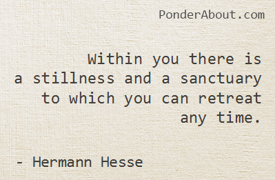 Within you there is a stillness and a sanctuary to which you can retreat any time. ~ Hermann Hesse
