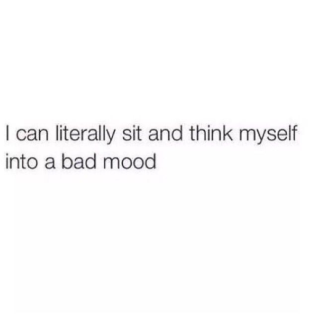 I can think myself into a bad mood