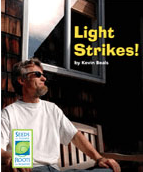 Light Strikes! shows light interactions in real-life situations. The reader is invited to look at ordinary scenes and observe how light is interacting with materials, sometimes in unexpected ways. The book reinforces concepts about reflection, absorption, and transmission. It helps students make connections between the science they are learning and their everyday lives. http://www.scienceandliteracy.org/units/books