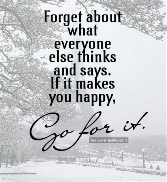 If It Makes You Happy Go For It Don T Care Quotes Wisdom Quotes Words Of Wisdom Quotes