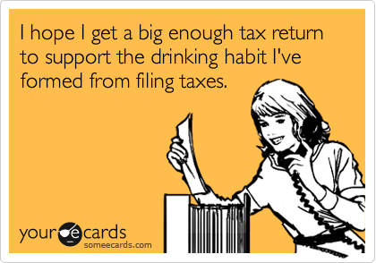 I Hope I Get A Big Enough Tax Return To Support The Drinking Habit I Ve Formed From Filing Taxes Jealous Quotes Funny Jealous Quotes Ecards Funny
