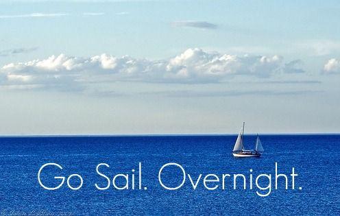 Go sail. Overnight.