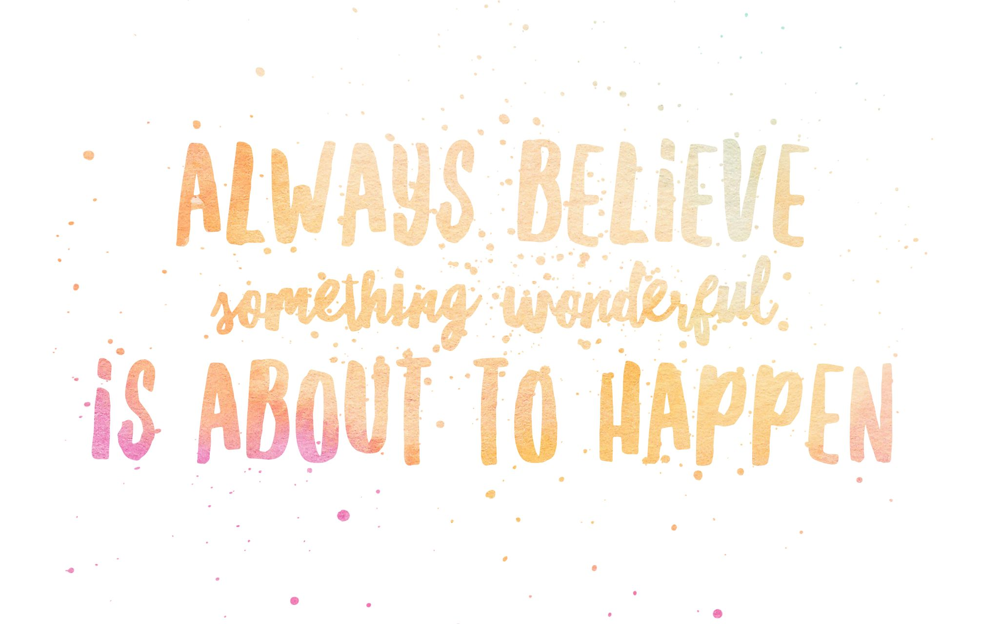 Believe Love Wallpaper Quotes : Always believe something wonderful is about to happen FREE Desktop Wallpaper FREE Desktop ...