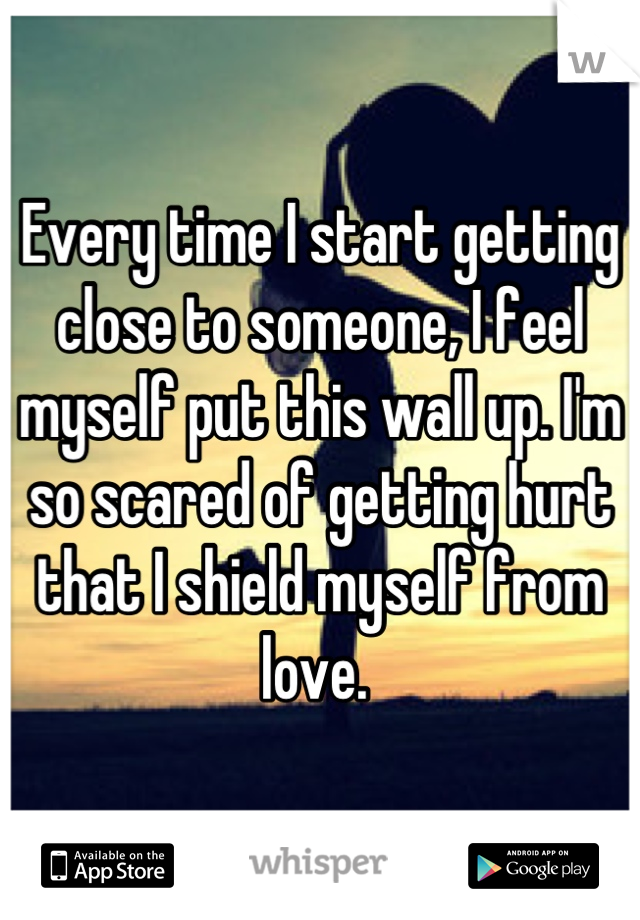 Every Time I Start Getting Close To Someone I Feel Myself Put This Wall Up Im So Scared Of Getting Hurt That I Shield Myself From Love