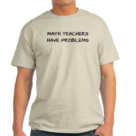 Math Teachers Have Problems T-Shirt on CafePress.com