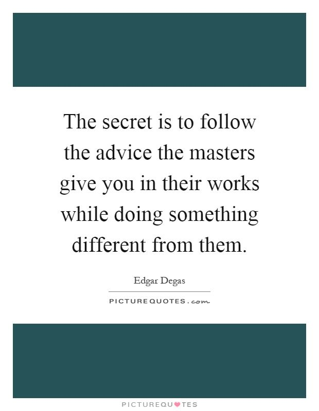 The Secret Is To Follow The Advice The Masters Give You In Their Works  While Doing