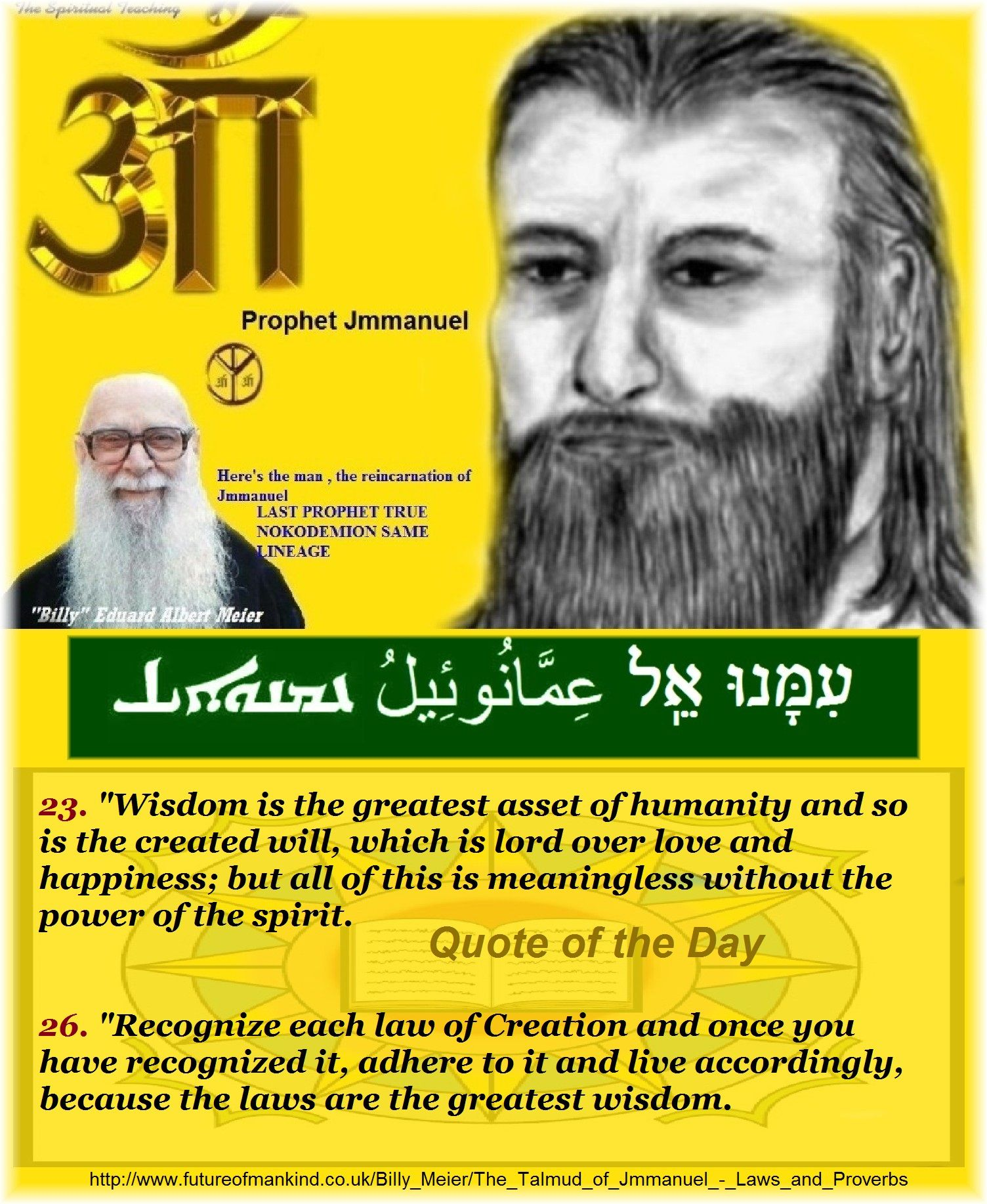 "23. ""Wisdom is the greatest asset of humanity and so is the created will, which is lord over love and happiness; but all of this is meaningless without the power of the spirit. 	  26. ""Recognize each law of Creation and once you have recognized it, adhere to it and live accordingly, because the laws are the greatest wisdom.   http://www.futureofmankind.co.uk/Billy_Meier/The_Talmud_of_Jmmanuel_-_Laws_and_Proverbs   Quote of the Day   Ban-Srut Beam  - Last Prophet - Lineage of Nokodemion"