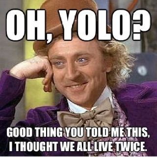 Seriously! I am so freaking tired of hearing YOLO from dumb teenagers and 20-somethings. It's the dumbest thing I've heard. No shit you only live once!! Duh!