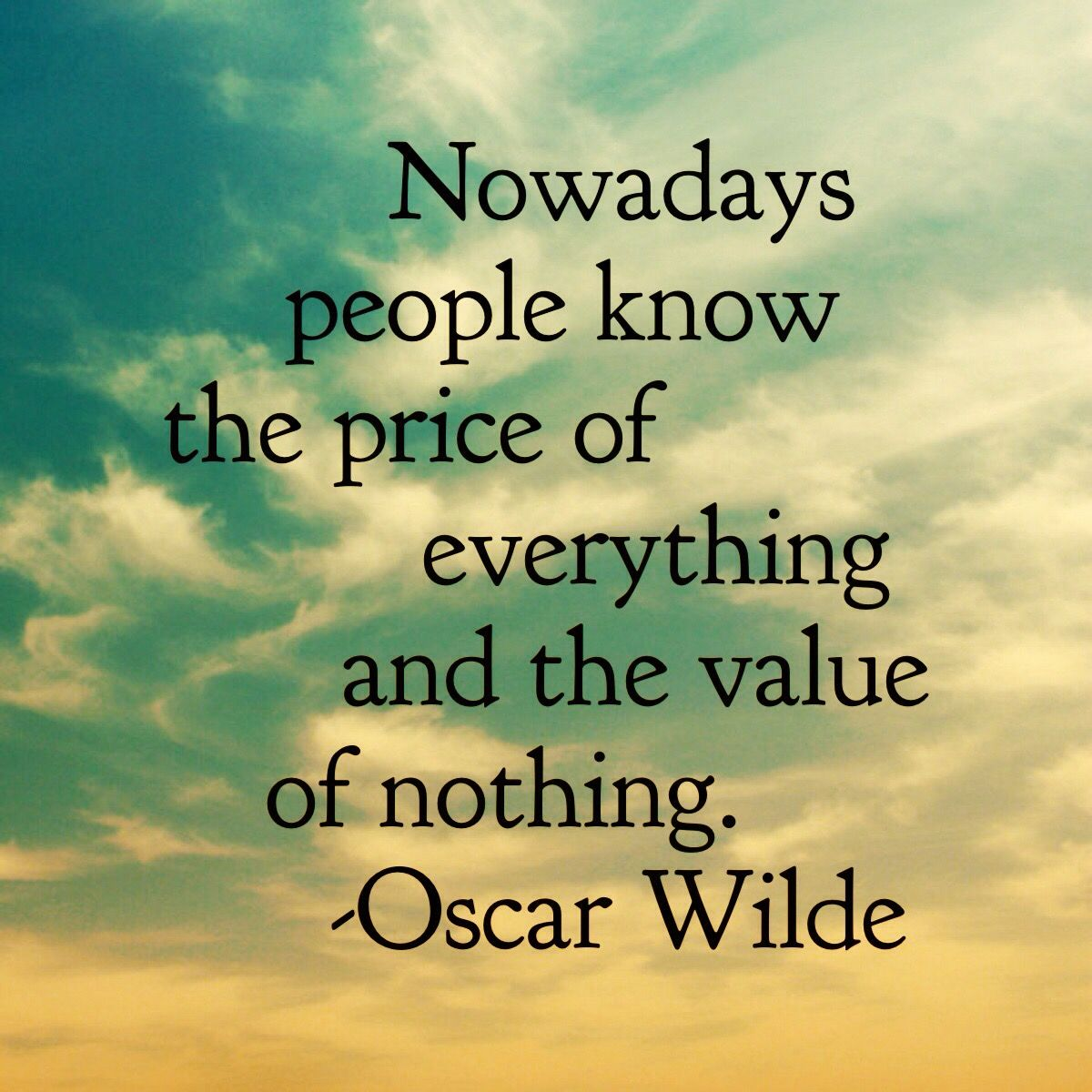Nowadays people know the price of everything and the value of
