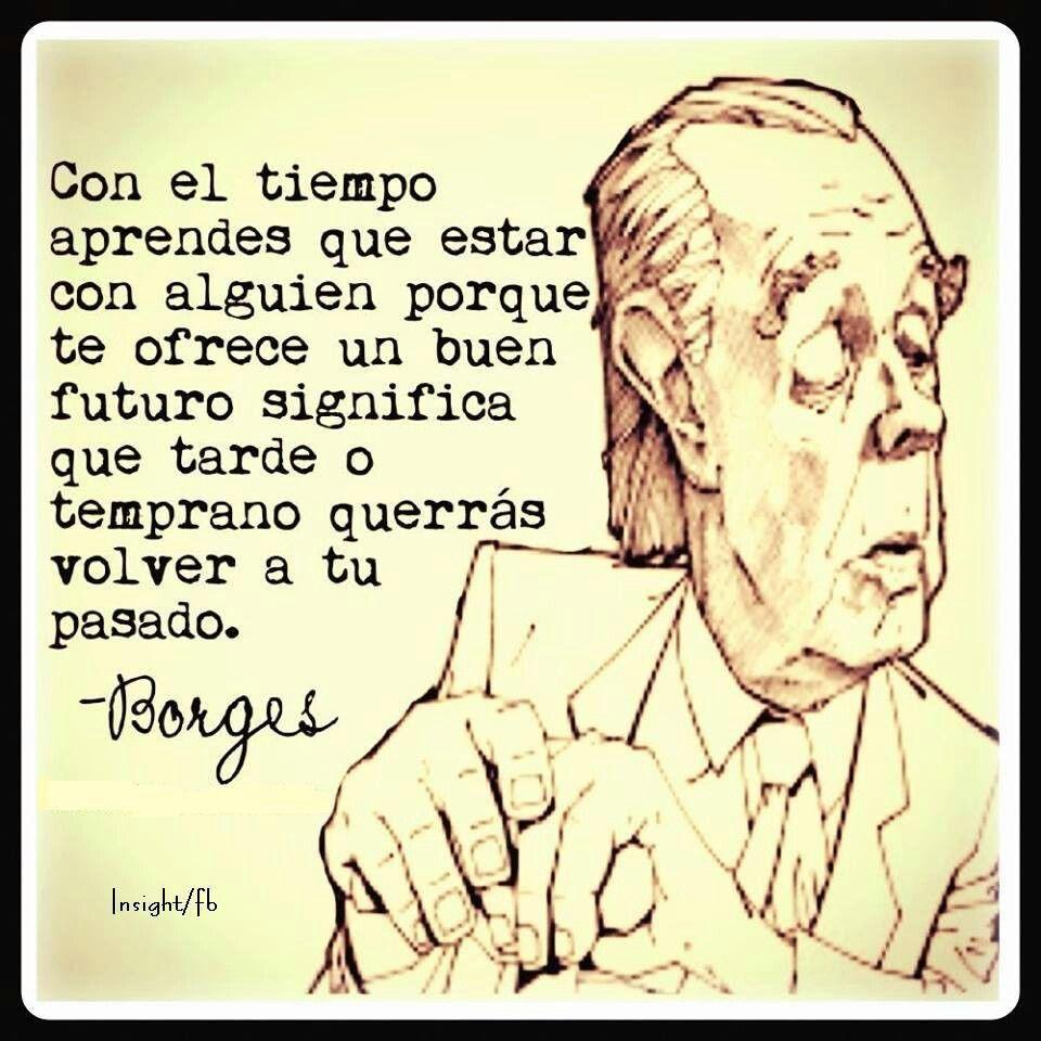 Con el tiempo aprendes que estar con alguien porque te ofrece un buen futuro significa que tarde o temprano querrás volver a tu pasado. #Borges
