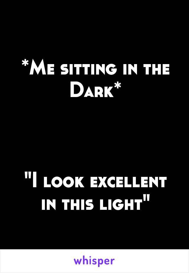 Me sitting in the Dark*  - define excellent