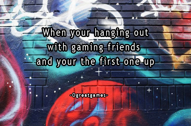 When your hanging out with gaming friends and your the first one up - Ogreatgames