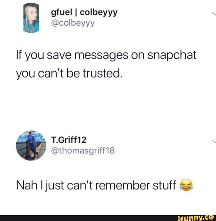 If You Save Messages On Snapchat You Can T Be Trusted Nah Ijust Can T Remember Stuff Teas Ifunny Snapchat Message Funny Text Memes Messages