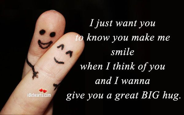 I just want you to know you make me snile when I think of you and I wanna give you a great BIG hug.