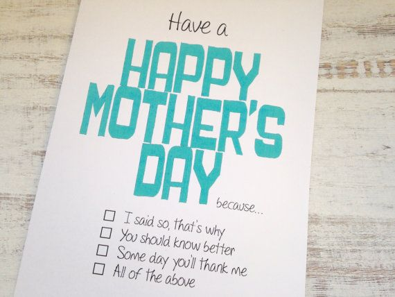 Have a Happy Mother's Day Because... -I said so, that's why -You should know better -Someday you'll thank me -All of the above Checkout our unique cards from Oh My Word Cards on Etsy.