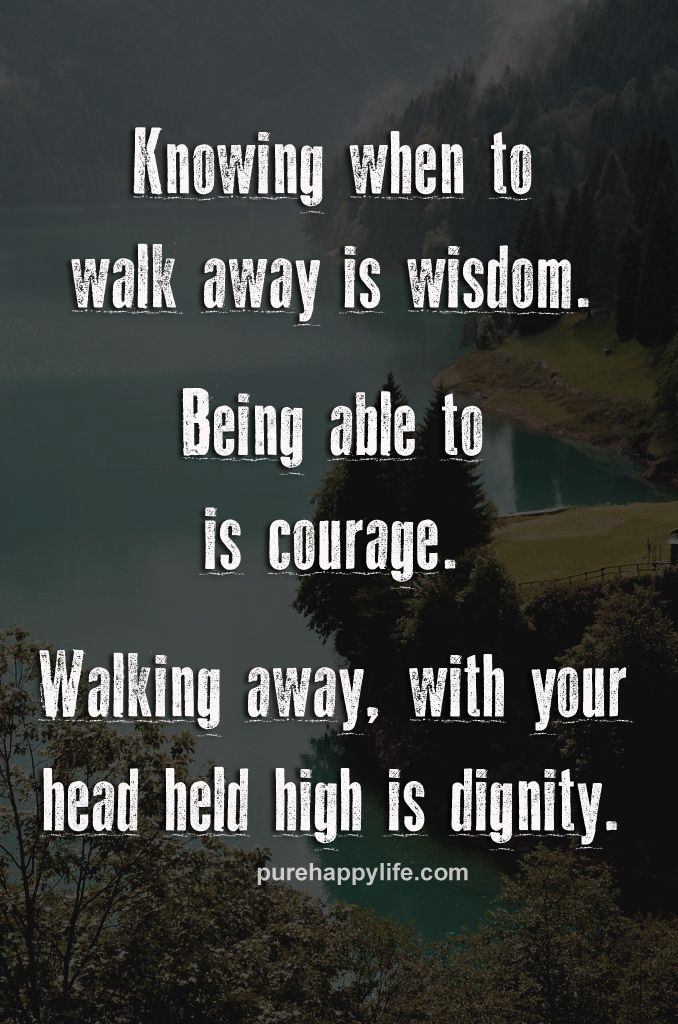 Life Quote Knowing When To Walk Away Is Wisdom Being Able To Is Beauteous Wisdom About Life Quotes
