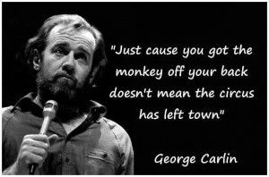 Just Cause You Got The Monkey Off Your Back Doesn T Mean The Circus Has Left Town George Carlin Carlin Funny Quotes