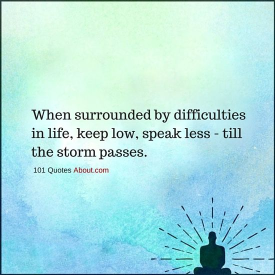 101 Quotes About Everything When Surrounded By Difficulties In Life Keep Low Speak Less Till The Storm Passe Problem Quotes Quotes About Everything Quotes