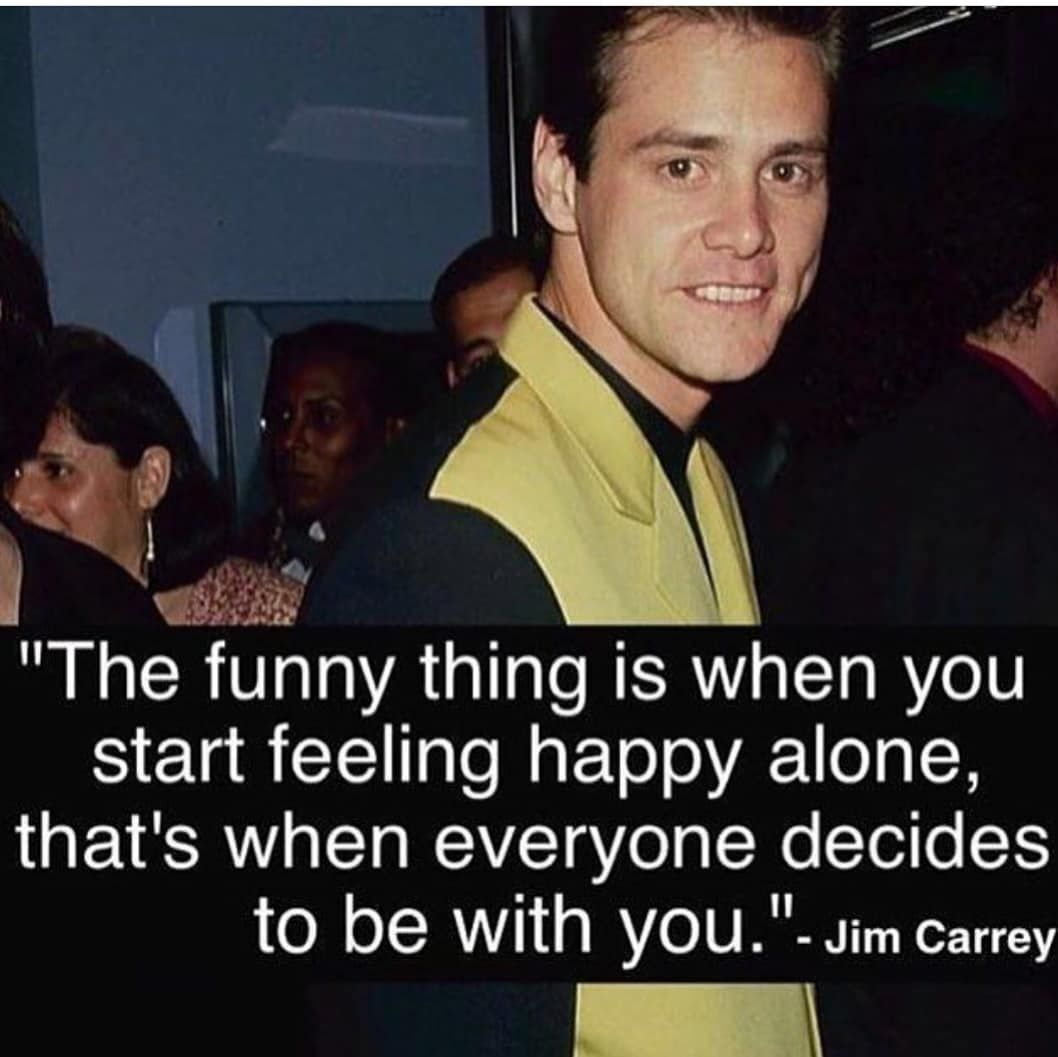 Image May Contain One Or More People Text That Says The Funny Thing Is When You Start Feeling Happy Alone Happy Alone I Love You Quotes For Him Jim Carrey