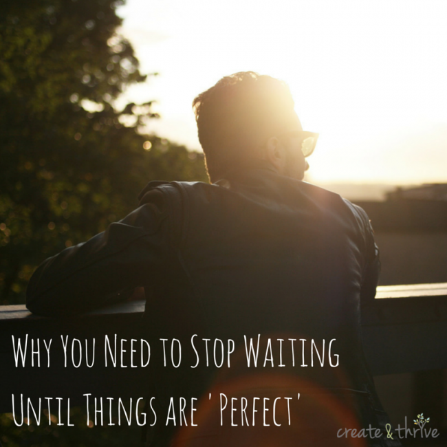 Why You Need to Stop Waiting Until Things are 'Perfect' | Create & Thrive