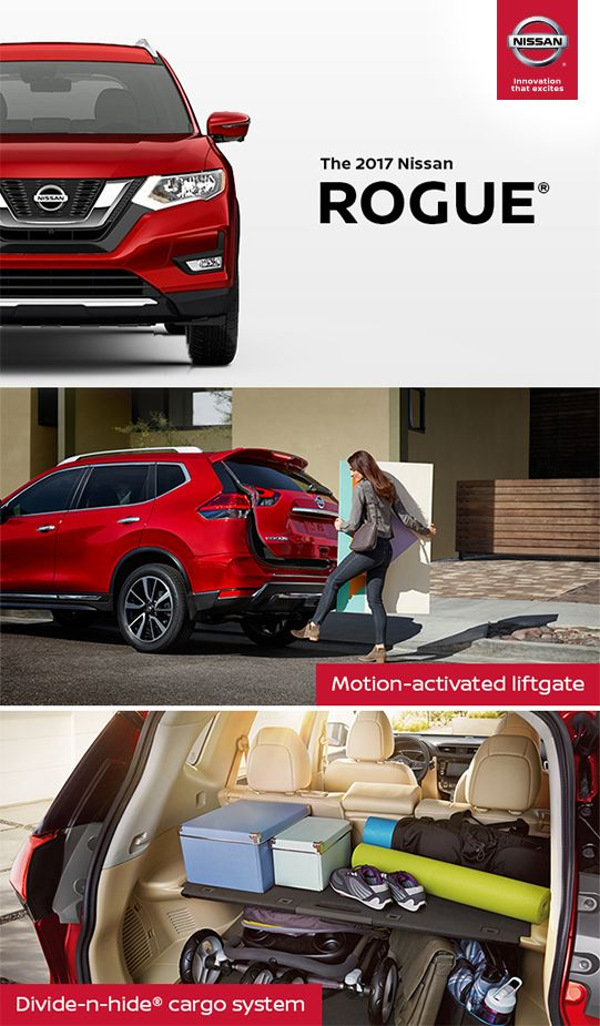 The 2017 Nissan Rogue lets you bring just about everything along for the ride. [*] An available Motion-Activated Liftgate gives you easy access when your hands are full. The class exclusive Divide-N-Hide cargo system lets you adapt in a snap with an adjustable set of shelves and dividers.  *Cargo and load capacity limited by weight and distribution. Always secure all cargo. Heavy loading of the vehicle with cargo, especially on the roof, will affect the handling and stability of the vehicle.