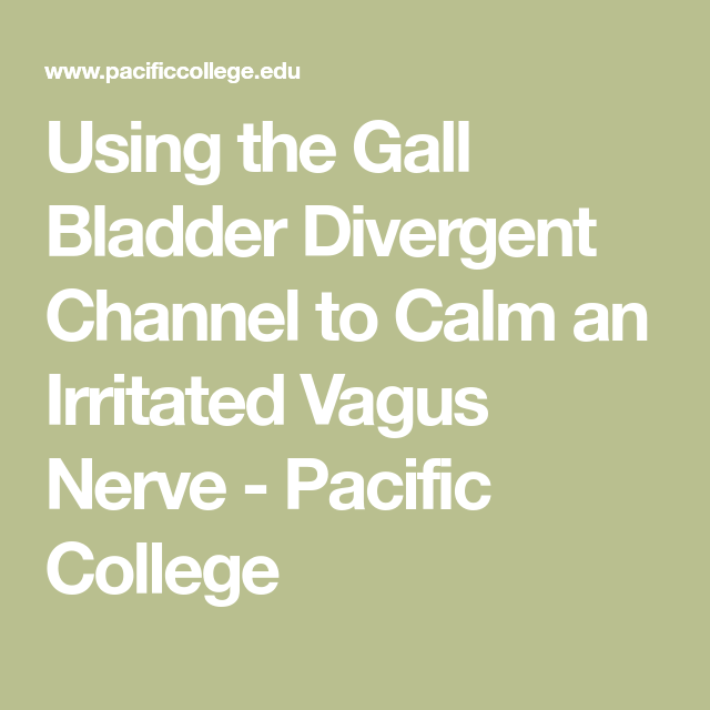 Using the Gall Bladder Divergent Channel to Calm an Irritated Vagus Nerve - Pacific College