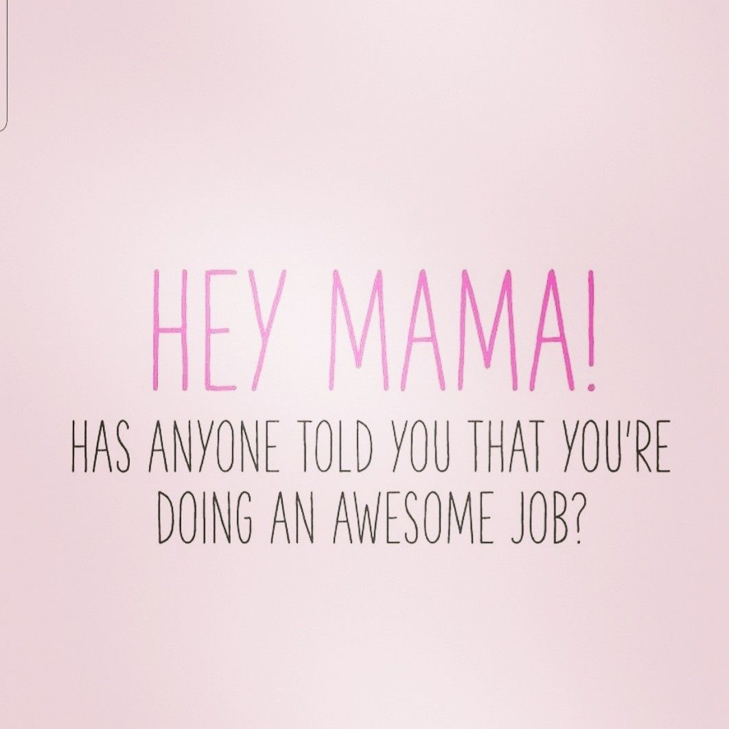 Hey Mama Your Doing A Good Job! Follow me for daily