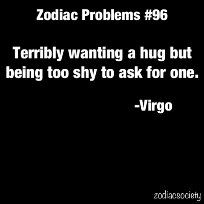 Virgo - Terribly wanting a hug but being to shy too ask for one.