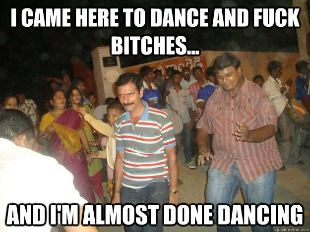 Funny Meme Dance : I came here to dance and fuck bitches and i m almost done