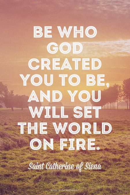 be who god created you to be and you will set the world on fire
