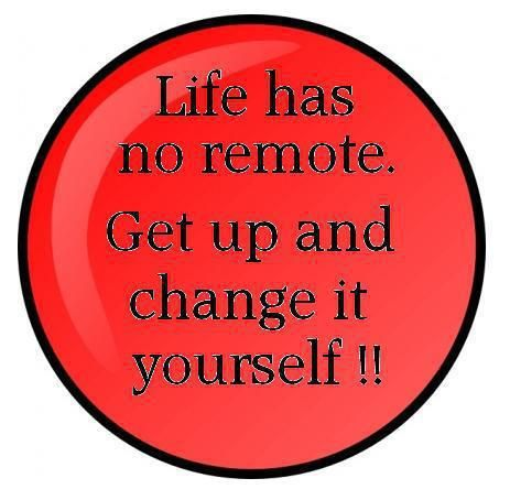 Life has no remote. Get up and change it yourself!