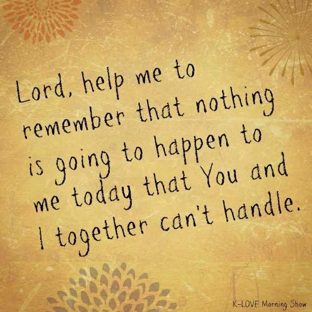Lord, Help Me To Remember That Nothing Is Going To Happen