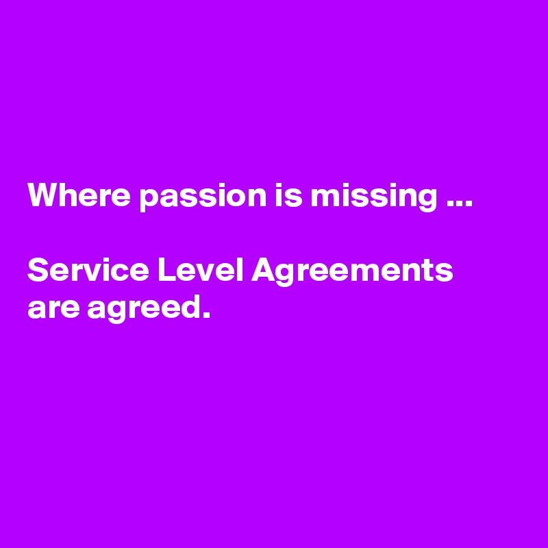 Where passion is missing Service Level Agreements are agreed - business service level agreement