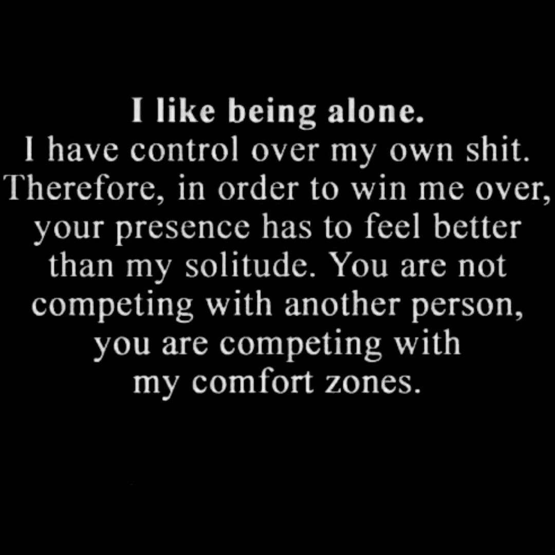 I like being alone. I have control over my own shit. Therefore, in order to win me over, your presence has to feel better than my solitude. You are not competing with another person, you are competing with my comfort zones.