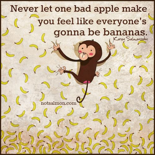 Never let one bad apple make you feel like everyone's gonna be bananas -Karen Salmansohn