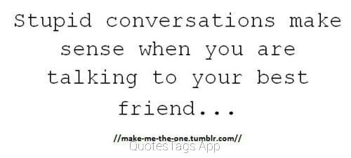 Stupid conversations make sense when you are talking to your best friend