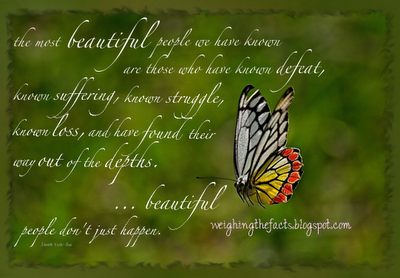 """""""The most beautiful people we have known are those who have known defeat, known suffering, known struggle, known loss, and have found their way out of the depths.  These persons have an appreciation, a sensitivity and an understanding of life that fills them with compassions, gentleness, and a deep loving concern. Beautiful people do not just happen.""""  – Elisabeth Kubler Ross"""