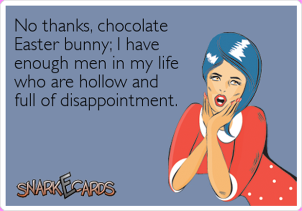 No Thanks Chocolate Easter Bunny I Have Enough Men In My Life Who Are Hollow And Full Of Disappointment Easter Quotes Funny Funny Quotes Easter Humor