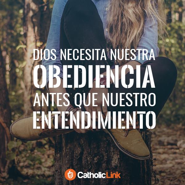 Dios necesita nuestra obediencia antes que nuestro entendimiento